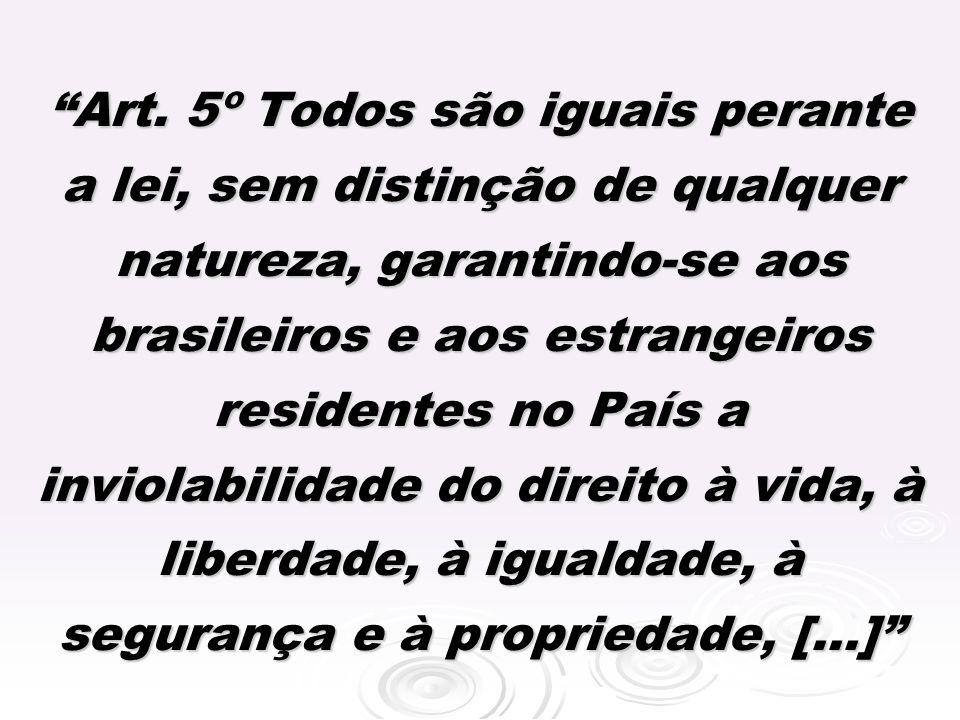 Art. 5º Todos são iguais perante a lei, sem distinção de qualquer natureza, garantindo-se aos brasileiros e aos estrangeiros residentes no País a inviolabilidade do direito à vida, à liberdade, à igualdade, à segurança e à propriedade, [...]